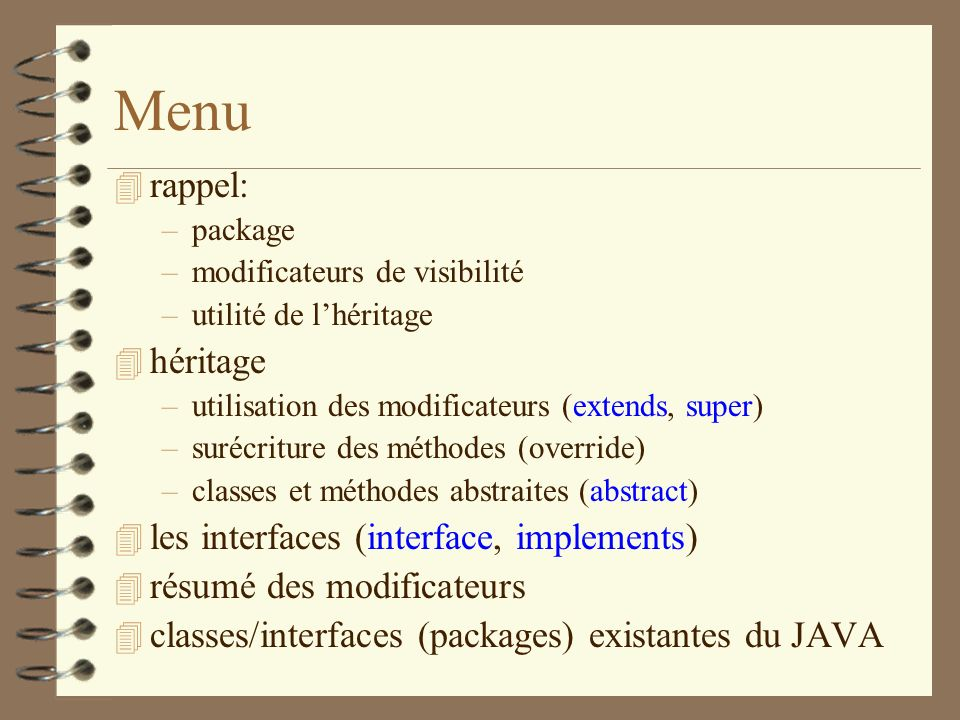 Menu 4 rappel: –package –modificateurs de visibilité –utilité de lhéritage 4 héritage –utilisation des modificateurs (extends, super) –surécriture des
