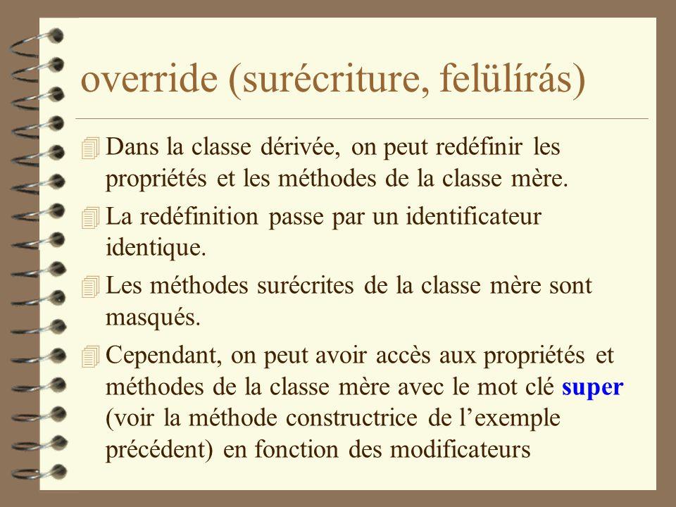 override (surécriture, felülírás) 4 Dans la classe dérivée, on peut redéfinir les propriétés et les méthodes de la classe mère. 4 La redéfinition pass