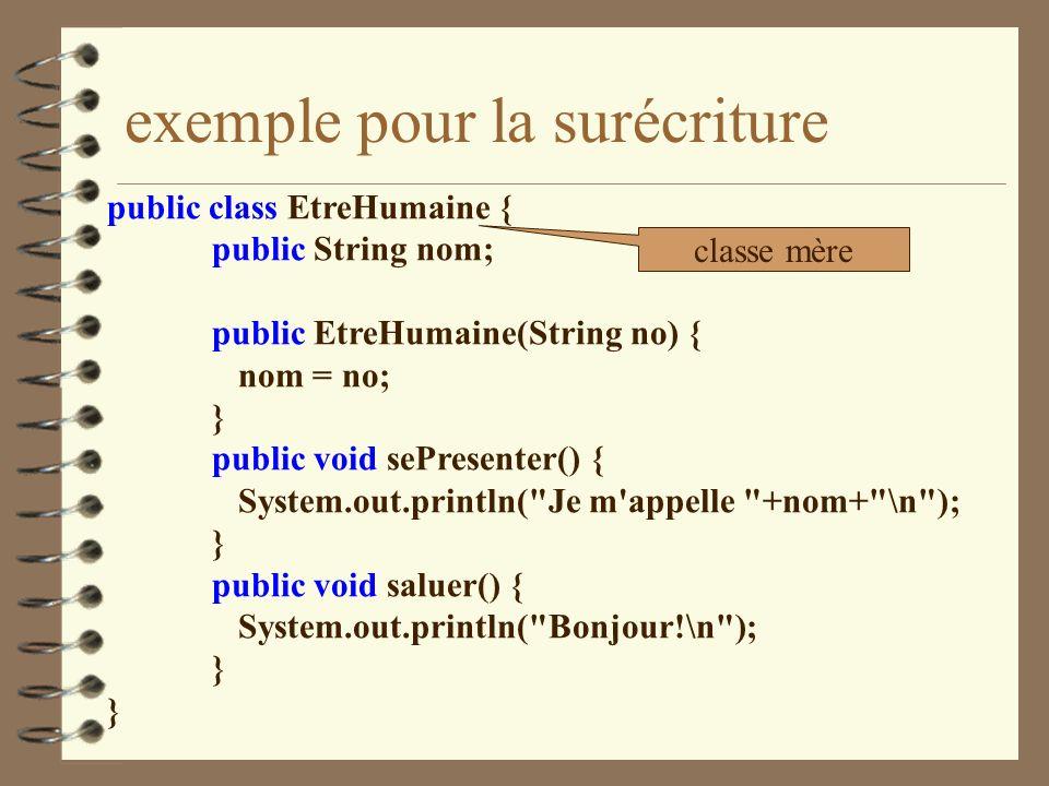 exemple pour la surécriture public class EtreHumaine { public String nom; public EtreHumaine(String no) { nom = no; } public void sePresenter() { Syst