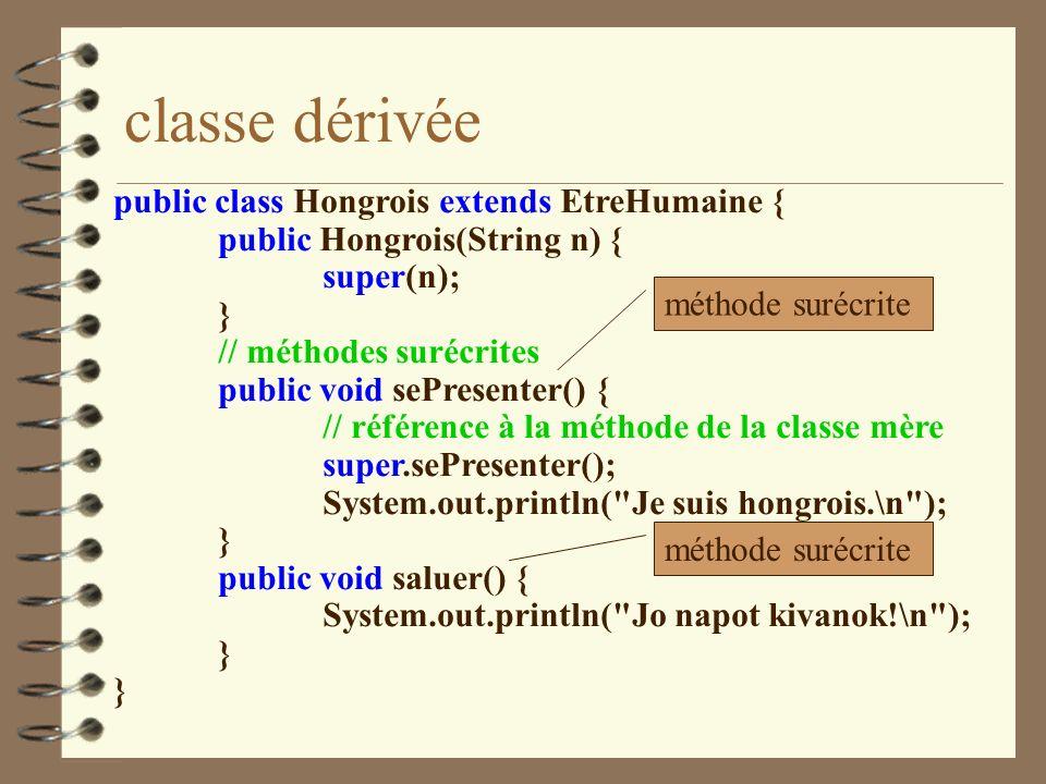 classe dérivée public class Hongrois extends EtreHumaine { public Hongrois(String n) { super(n); } // méthodes surécrites public void sePresenter() {