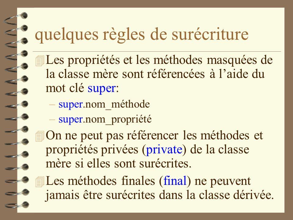 quelques règles de surécriture 4 Les propriétés et les méthodes masquées de la classe mère sont référencées à laide du mot clé super: –super.nom_métho