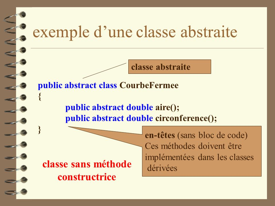 exemple dune classe abstraite public abstract class CourbeFermee { public abstract double aire(); public abstract double circonference(); } classe abs