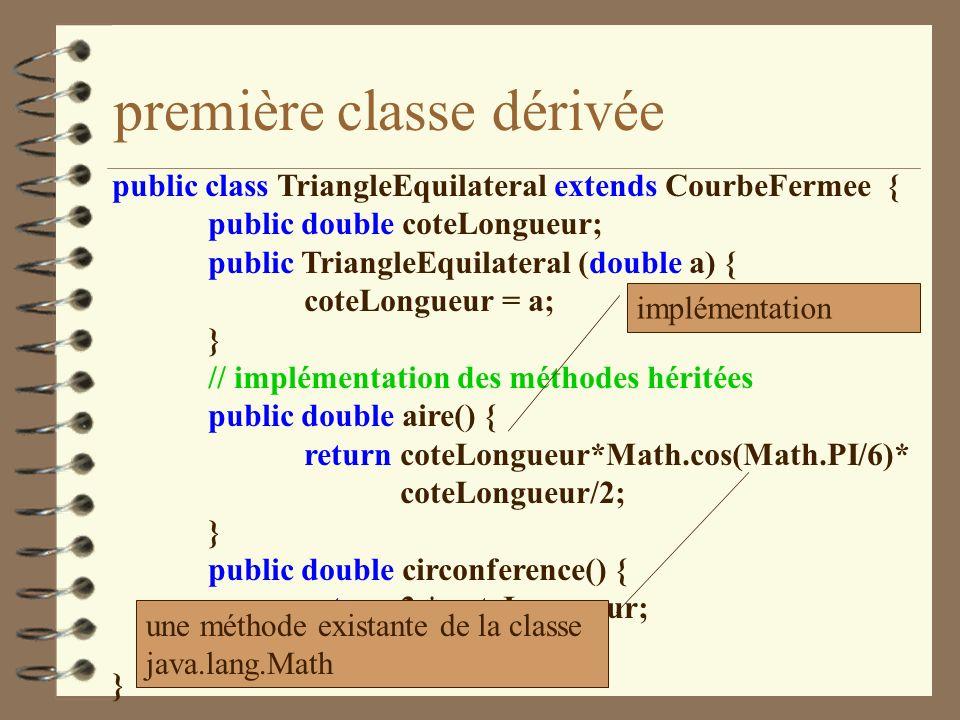 première classe dérivée public class TriangleEquilateral extends CourbeFermee { public double coteLongueur; public TriangleEquilateral (double a) { co