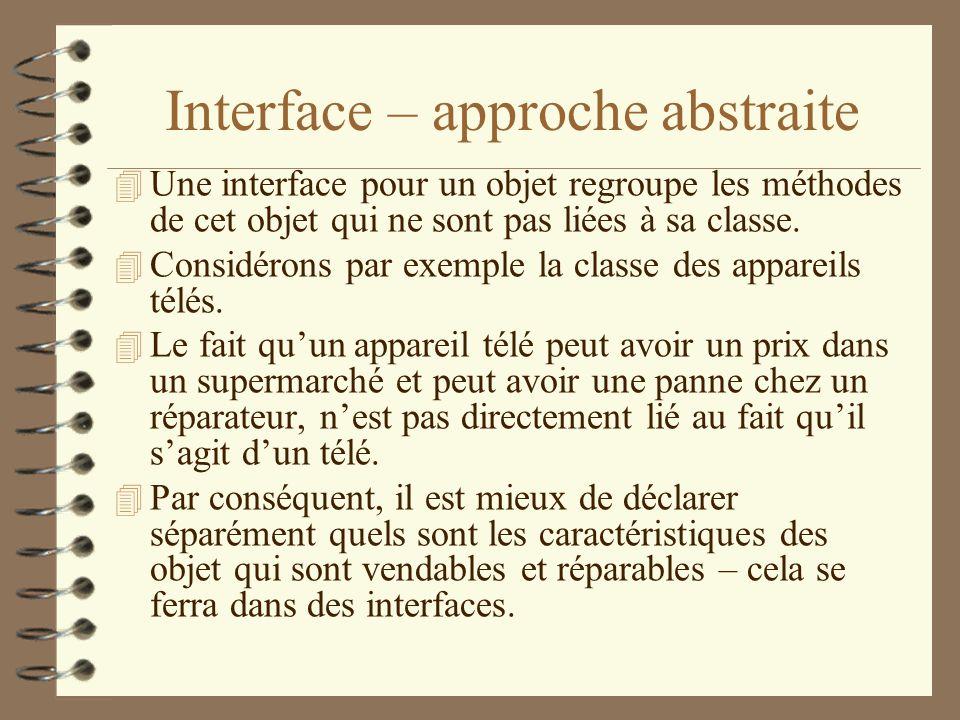Interface – approche abstraite 4 Une interface pour un objet regroupe les méthodes de cet objet qui ne sont pas liées à sa classe. 4 Considérons par e