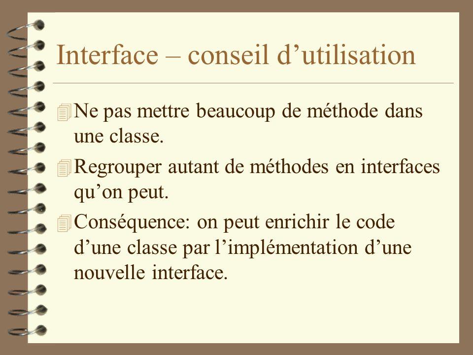 Interface – conseil dutilisation 4 Ne pas mettre beaucoup de méthode dans une classe. 4 Regrouper autant de méthodes en interfaces quon peut. 4 Conséq