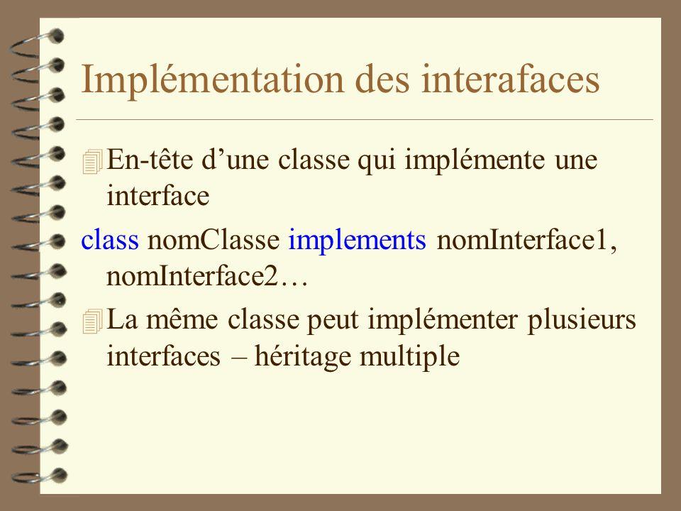 Implémentation des interafaces 4 En-tête dune classe qui implémente une interface class nomClasse implements nomInterface1, nomInterface2… 4 La même c