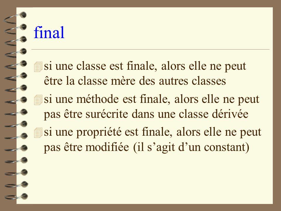 final 4 si une classe est finale, alors elle ne peut être la classe mère des autres classes 4 si une méthode est finale, alors elle ne peut pas être s