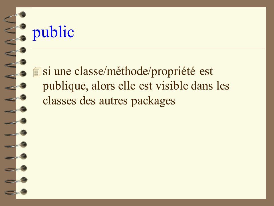 public 4 si une classe/méthode/propriété est publique, alors elle est visible dans les classes des autres packages