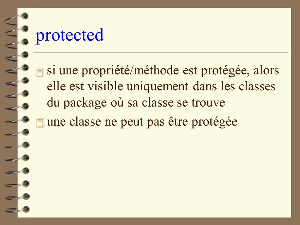 protected 4 si une propriété/méthode est protégée, alors elle est visible uniquement dans les classes du package où sa classe se trouve 4 une classe n