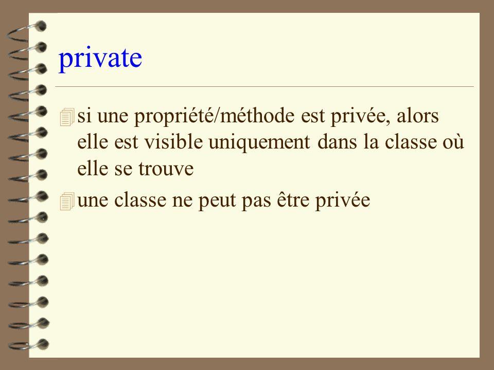 private 4 si une propriété/méthode est privée, alors elle est visible uniquement dans la classe où elle se trouve 4 une classe ne peut pas être privée