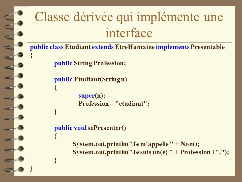 Classe dérivée qui implémente une interface public class Etudiant extends EtreHumaine implements Presentable { public String Profession; public Etudia