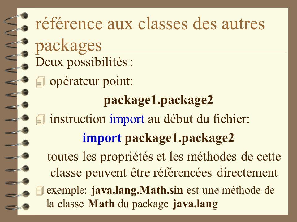 référence aux classes des autres packages Deux possibilités : 4 opérateur point: package1.package2 4 instruction import au début du fichier: import pa