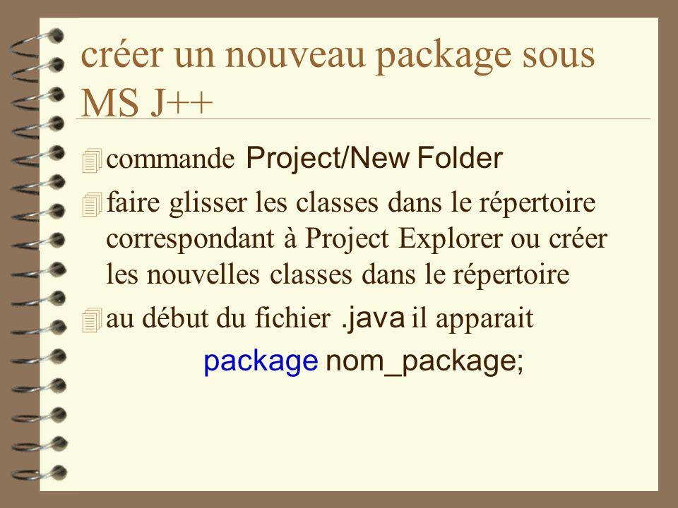 créer un nouveau package sous MS J++ commande Project/New Folder 4 faire glisser les classes dans le répertoire correspondant à Project Explorer ou cr
