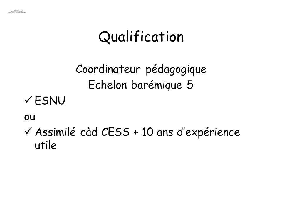 Qualification Coordinateur pédagogique Echelon barémique 5 ESNU ou Assimilé càd CESS + 10 ans dexpérience utile