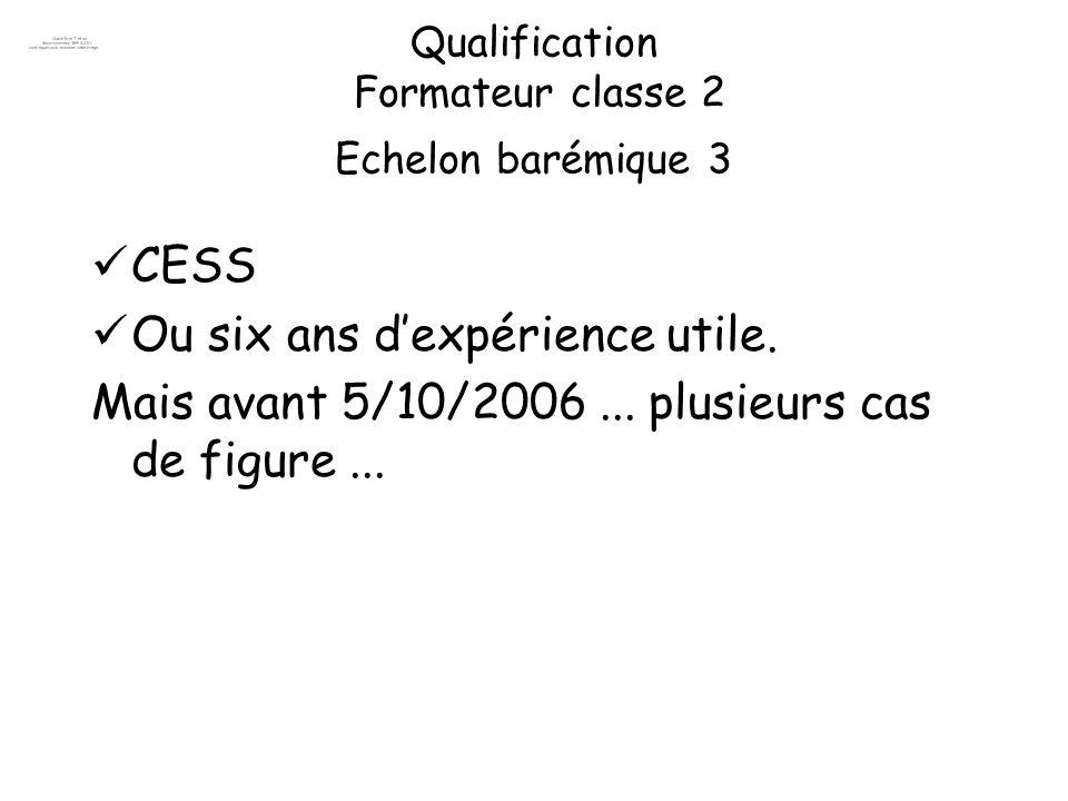 Qualification Formateur classe 2 Echelon barémique 3 CESS Ou six ans dexpérience utile. Mais avant 5/10/2006... plusieurs cas de figure...