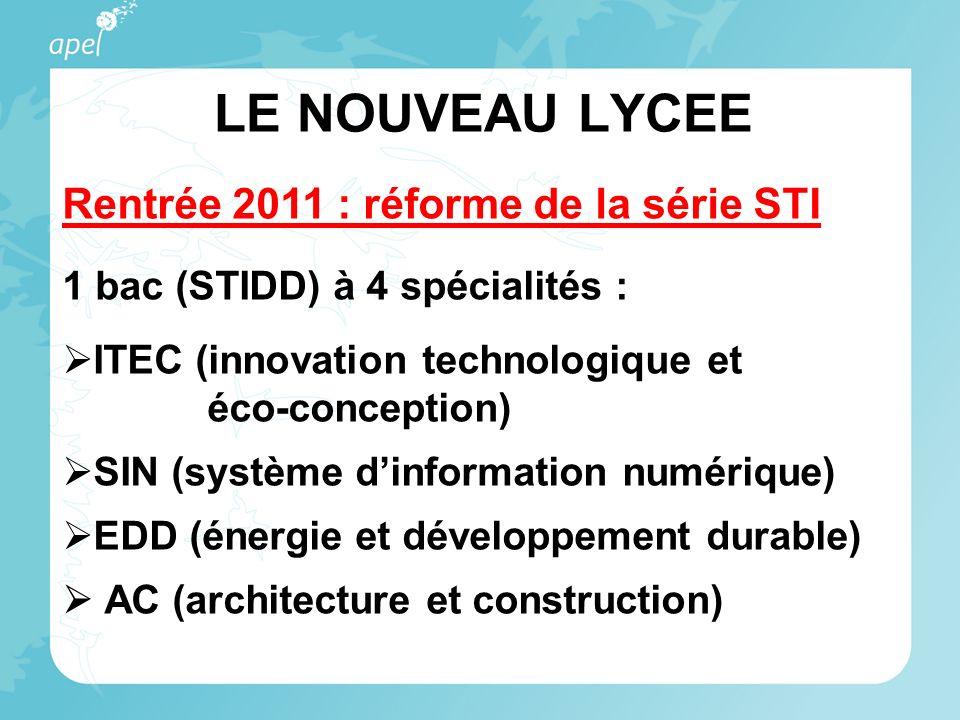 LE NOUVEAU LYCEE Rentrée 2011 : réforme de la série STI 1 bac (STIDD) à 4 spécialités : ITEC (innovation technologique et éco-conception) SIN (système dinformation numérique) EDD (énergie et développement durable) AC (architecture et construction)