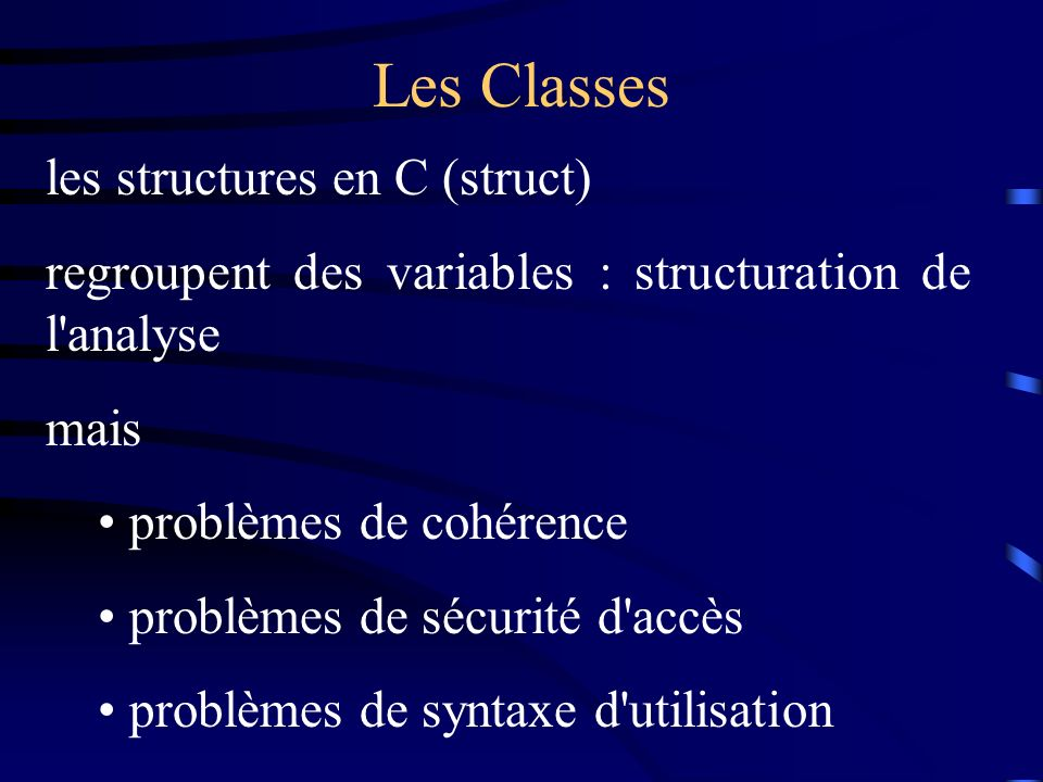 Les Classes les structures en C (struct) regroupent des variables : structuration de l analyse mais problèmes de cohérence problèmes de sécurité d accès problèmes de syntaxe d utilisation