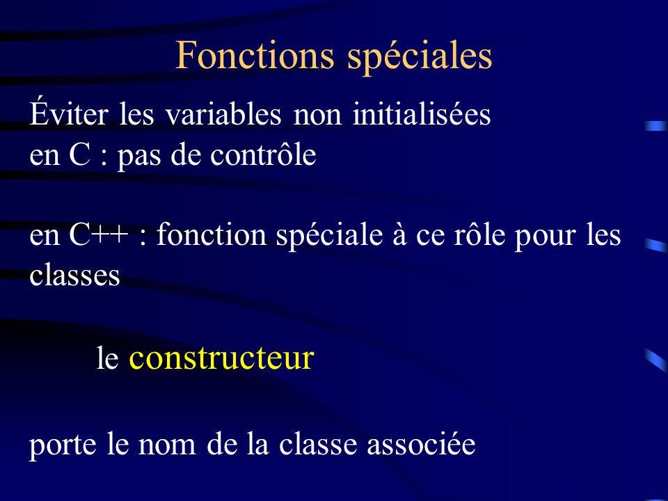 Fonctions spéciales Éviter les variables non initialisées en C : pas de contrôle en C++ : fonction spéciale à ce rôle pour les classes le constructeur porte le nom de la classe associée