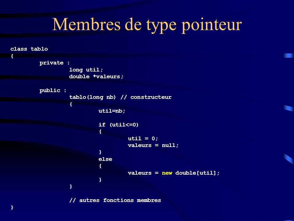 Membres de type pointeur class tablo { private : long util; double *valeurs; public : tablo(long nb) // constructeur { util=nb; if (util<=0) { util = 0; valeurs = null; } else { valeurs = new double[util]; } // autres fonctions membres }