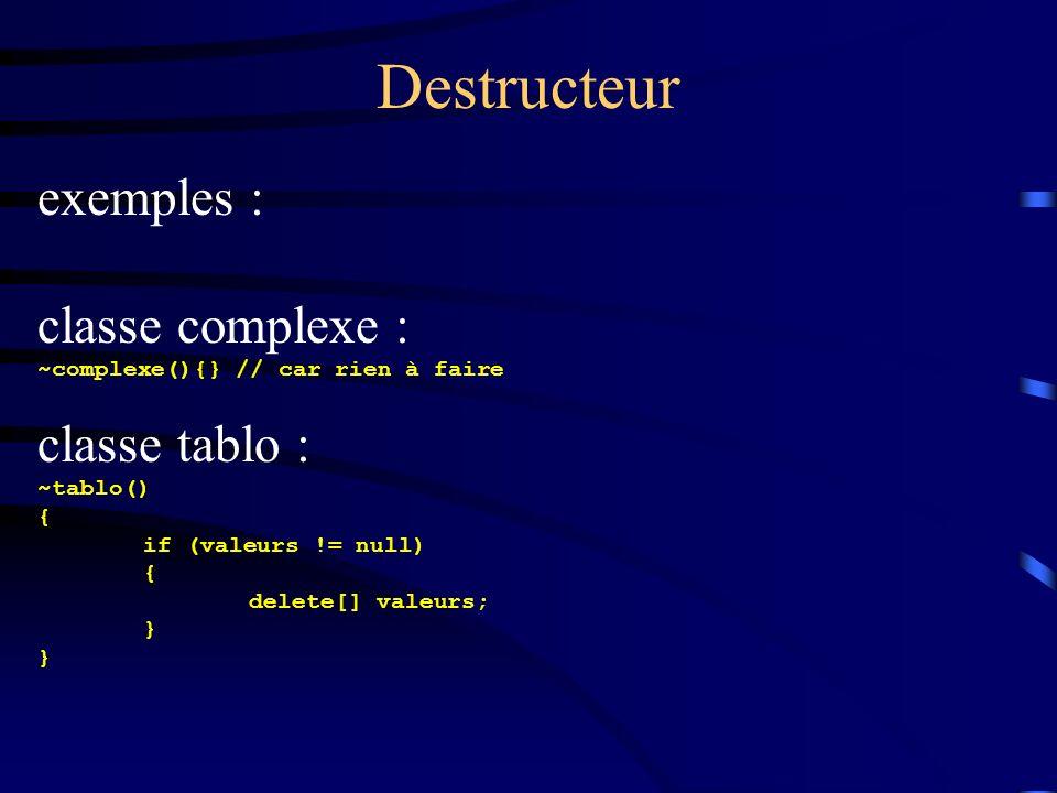 Destructeur exemples : classe complexe : ~complexe(){} // car rien à faire classe tablo : ~tablo() { if (valeurs != null) { delete[] valeurs; }