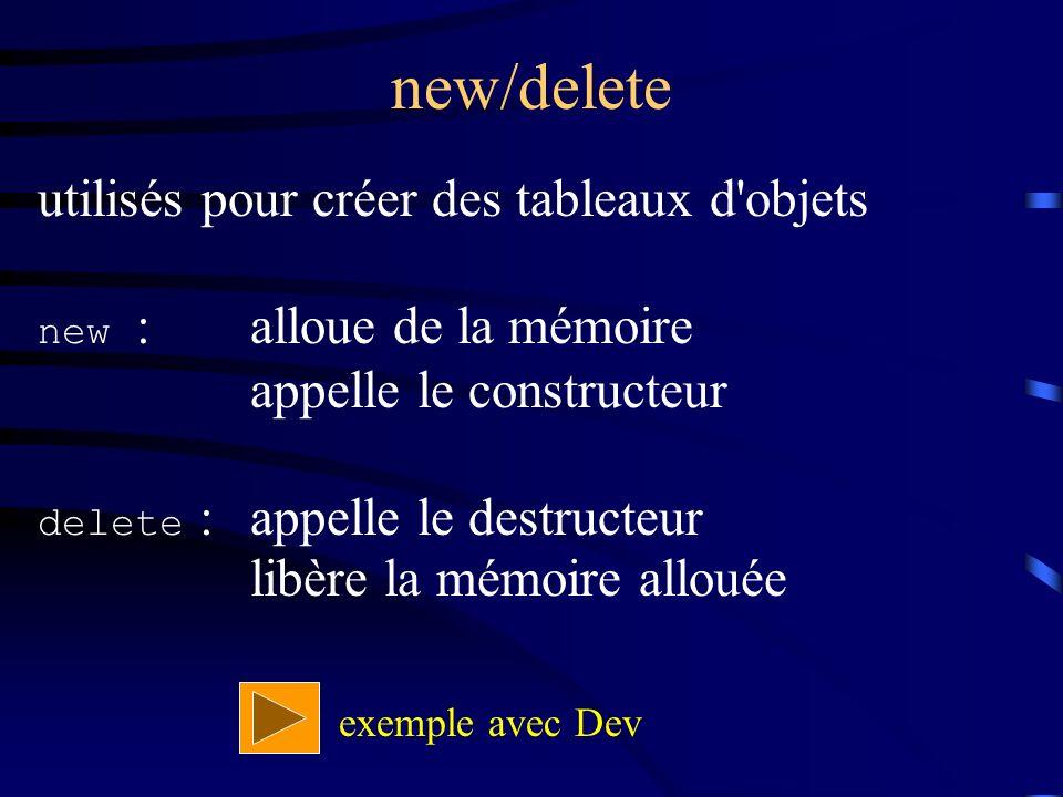 new/delete utilisés pour créer des tableaux d objets new : alloue de la mémoire appelle le constructeur delete :appelle le destructeur libère la mémoire allouée exemple avec Dev