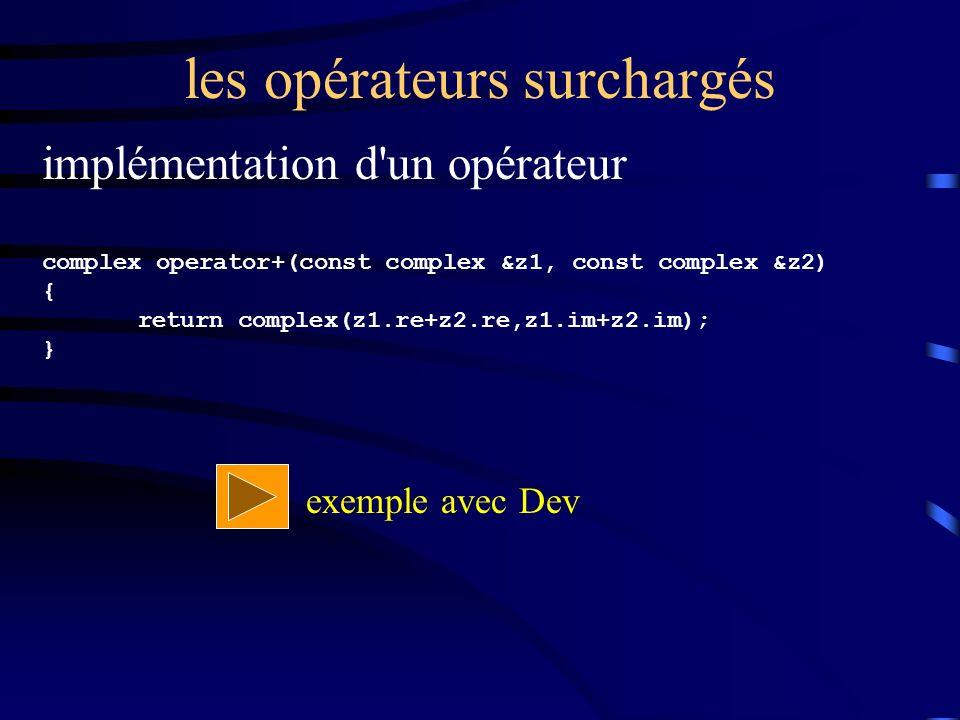 les opérateurs surchargés implémentation d un opérateur complex operator+(const complex &z1, const complex &z2) { return complex(z1.re+z2.re,z1.im+z2.im); } exemple avec Dev
