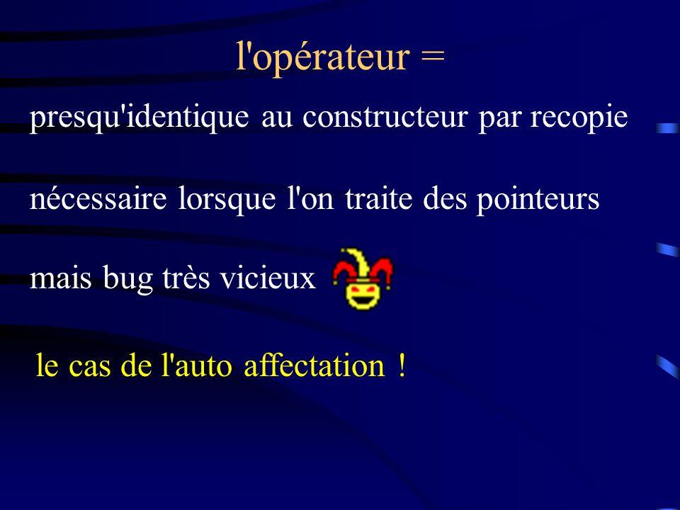 l opérateur = presqu identique au constructeur par recopie nécessaire lorsque l on traite des pointeurs mais bug très vicieux le cas de l auto affectation !
