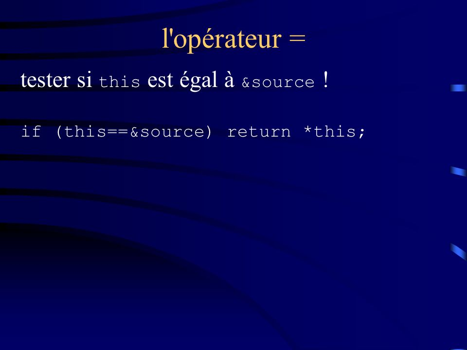 l opérateur = tester si this est égal à &source ! if (this==&source) return *this;