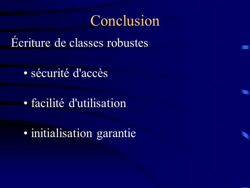 Conclusion Écriture de classes robustes sécurité d accès facilité d utilisation initialisation garantie