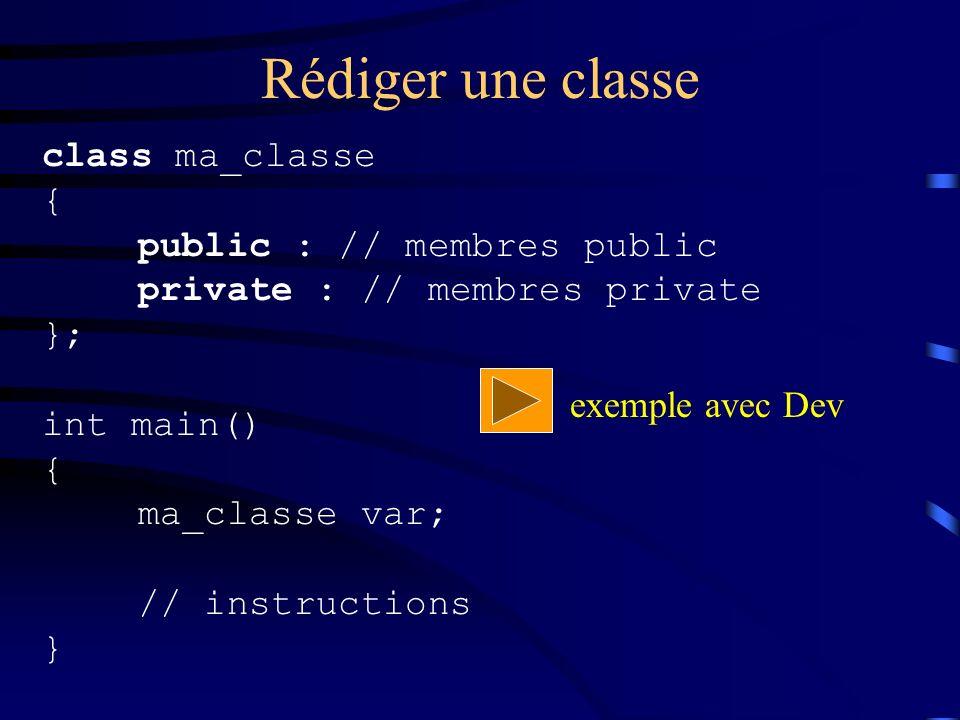 Rédiger une classe class ma_classe { public : // membres public private : // membres private }; int main() { ma_classe var; // instructions } exemple avec Dev