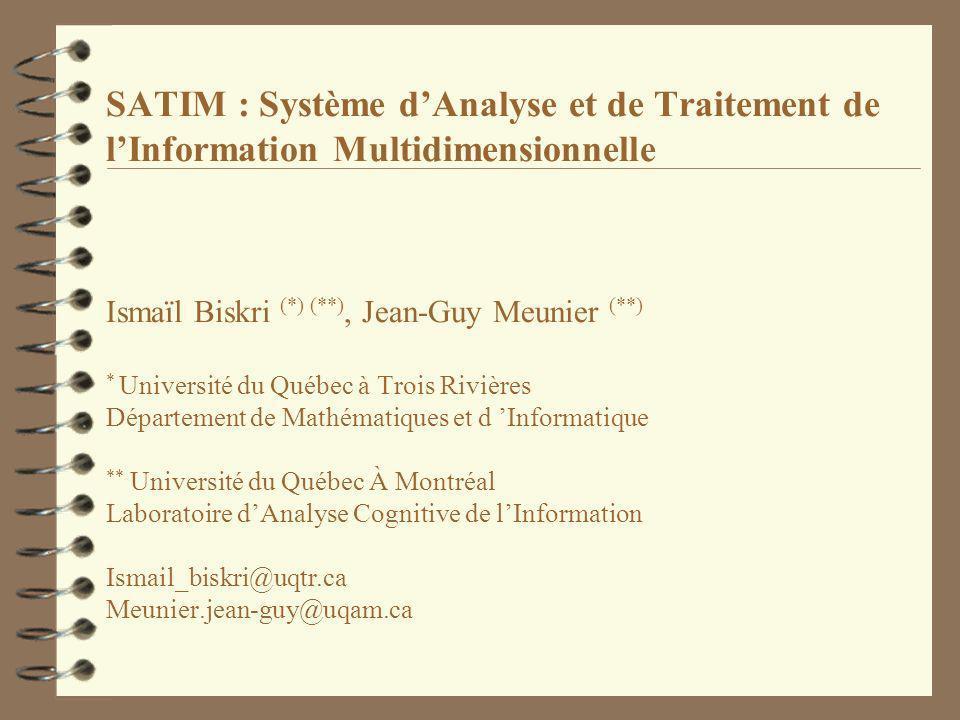 SATIM : Système dAnalyse et de Traitement de lInformation Multidimensionnelle Ismaïl Biskri (*) (**), Jean-Guy Meunier (**) * Université du Québec à Trois Rivières Département de Mathématiques et d Informatique ** Université du Québec À Montréal Laboratoire dAnalyse Cognitive de lInformation Ismail_biskri@uqtr.ca Meunier.jean-guy@uqam.ca
