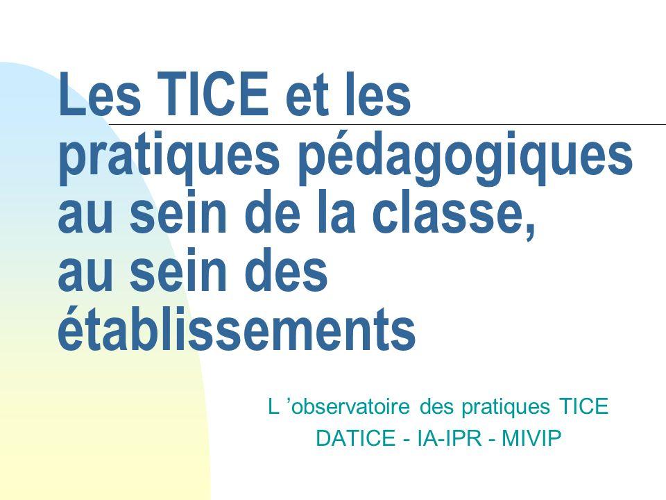 Les TICE et les pratiques pédagogiques au sein de la classe, au sein des établissements L observatoire des pratiques TICE DATICE - IA-IPR - MIVIP