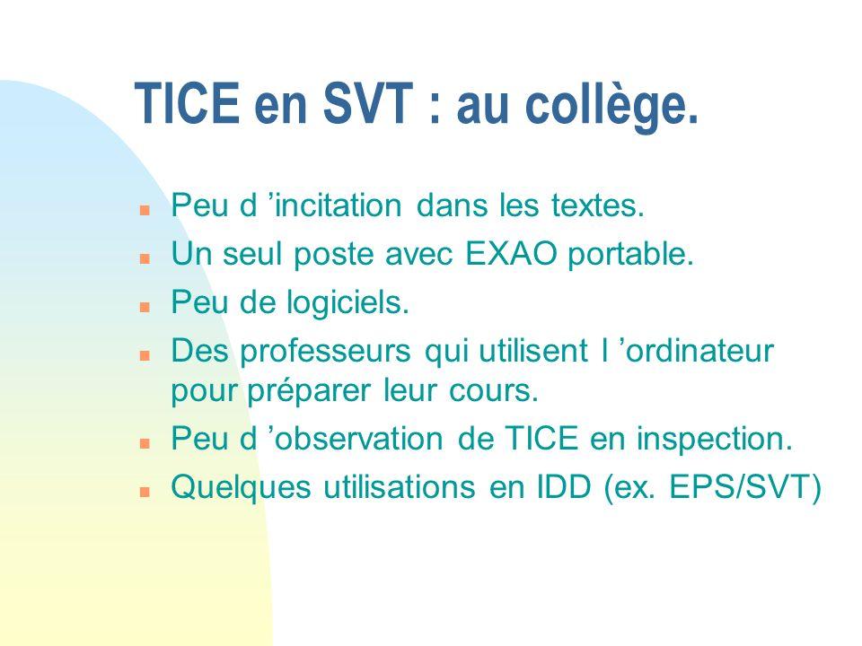 TICE en SVT : au collège. n Peu d incitation dans les textes. n Un seul poste avec EXAO portable. n Peu de logiciels. n Des professeurs qui utilisent