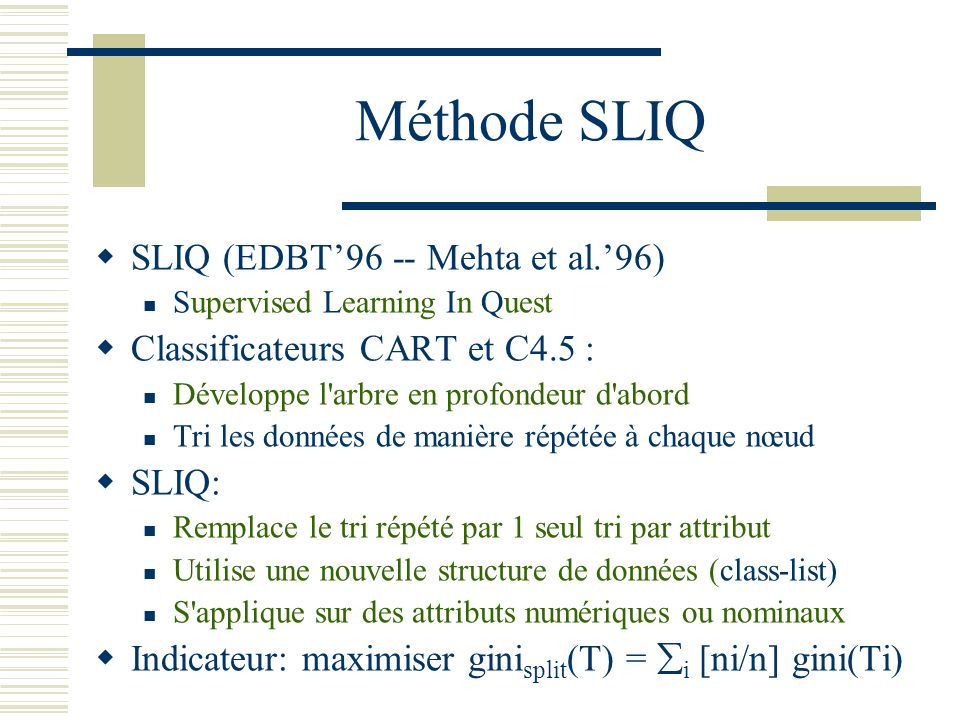 Méthode SLIQ SLIQ (EDBT96 -- Mehta et al.96) Supervised Learning In Quest Classificateurs CART et C4.5 : Développe l'arbre en profondeur d'abord Tri l