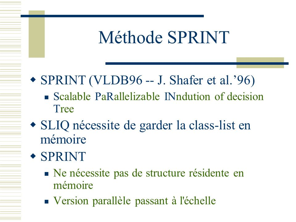 Méthode SPRINT SPRINT (VLDB96 -- J. Shafer et al.96) Scalable PaRallelizable INndution of decision Tree SLIQ nécessite de garder la class-list en mémo