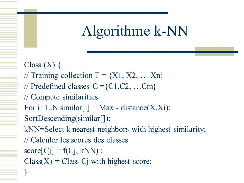 Algorithme k-NN Class (X) { // Training collection T = {X1, X2, … Xn} // Predefined classes C ={C1,C2, …Cm} // Compute similarities For i=1..N similar