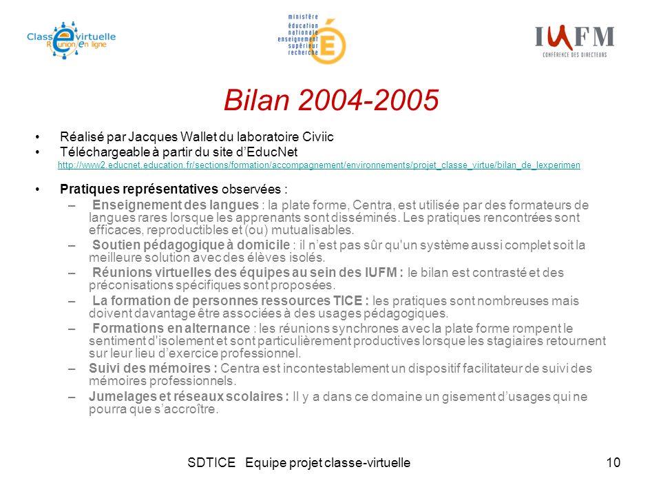 SDTICE Equipe projet classe-virtuelle10 Bilan 2004-2005 Réalisé par Jacques Wallet du laboratoire Civiic Téléchargeable à partir du site dEducNet http://www2.educnet.education.fr/sections/formation/accompagnement/environnements/projet_classe_virtue/bilan_de_lexperimen Pratiques représentatives observées : – Enseignement des langues : la plate forme, Centra, est utilisée par des formateurs de langues rares lorsque les apprenants sont disséminés.