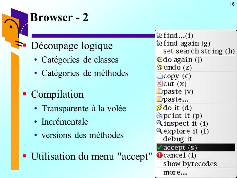 16 Browser - 2 Découpage logique Catégories de classes Catégories de méthodes Compilation Transparente à la volée Incrémentale versions des méthodes Utilisation du menu accept