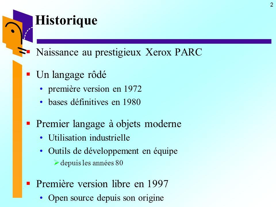 2 Historique Naissance au prestigieux Xerox PARC Un langage rôdé première version en 1972 bases définitives en 1980 Premier langage à objets moderne Utilisation industrielle Outils de développement en équipe depuis les années 80 Première version libre en 1997 Open source depuis son origine