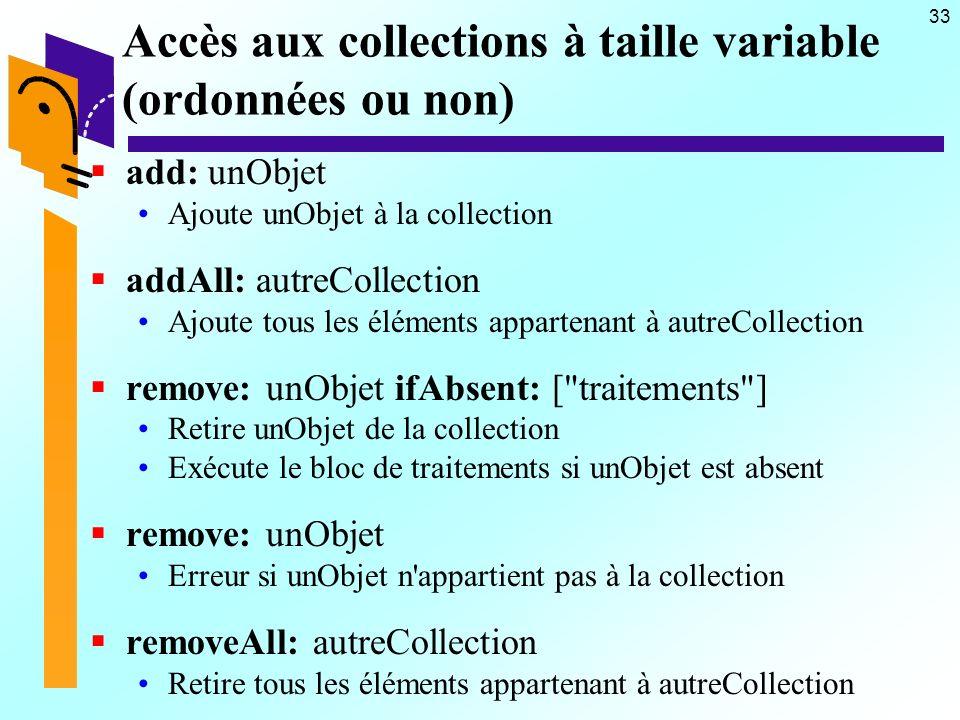 33 Accès aux collections à taille variable (ordonnées ou non) add: unObjet Ajoute unObjet à la collection addAll: autreCollection Ajoute tous les éléments appartenant à autreCollection remove: unObjet ifAbsent: [ traitements ] Retire unObjet de la collection Exécute le bloc de traitements si unObjet est absent remove: unObjet Erreur si unObjet n appartient pas à la collection removeAll: autreCollection Retire tous les éléments appartenant à autreCollection