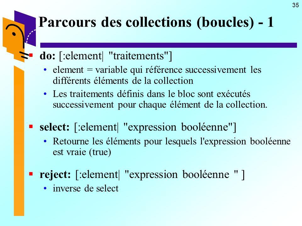 35 Parcours des collections (boucles) - 1 do: [:element| traitements ] element = variable qui référence successivement les différents éléments de la collection Les traitements définis dans le bloc sont exécutés successivement pour chaque élément de la collection.