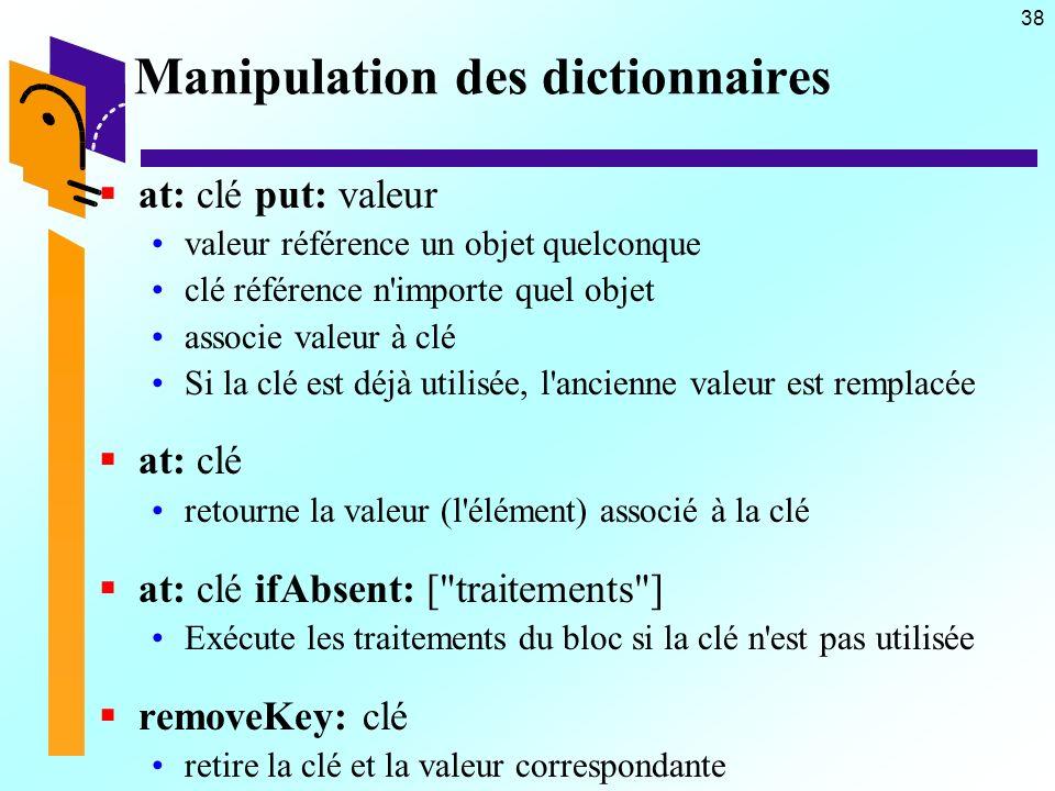 38 Manipulation des dictionnaires at: clé put: valeur valeur référence un objet quelconque clé référence n'importe quel objet associe valeur à clé Si