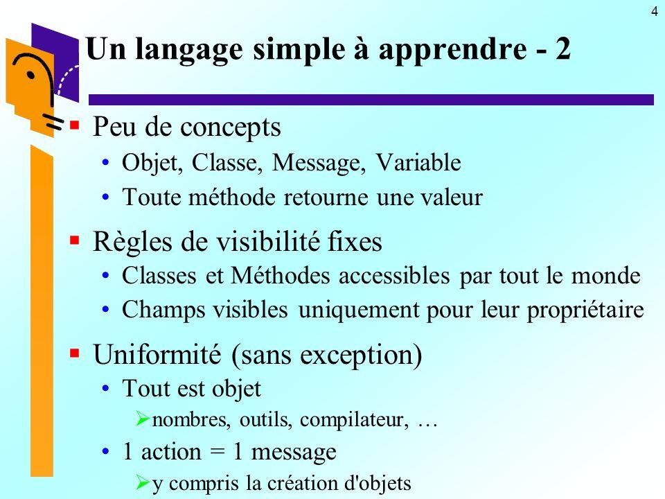 4 Un langage simple à apprendre - 2 Peu de concepts Objet, Classe, Message, Variable Toute méthode retourne une valeur Règles de visibilité fixes Clas