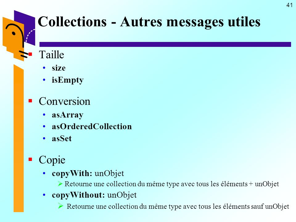 41 Collections - Autres messages utiles Taille size isEmpty Conversion asArray asOrderedCollection asSet Copie copyWith: unObjet Retourne une collecti