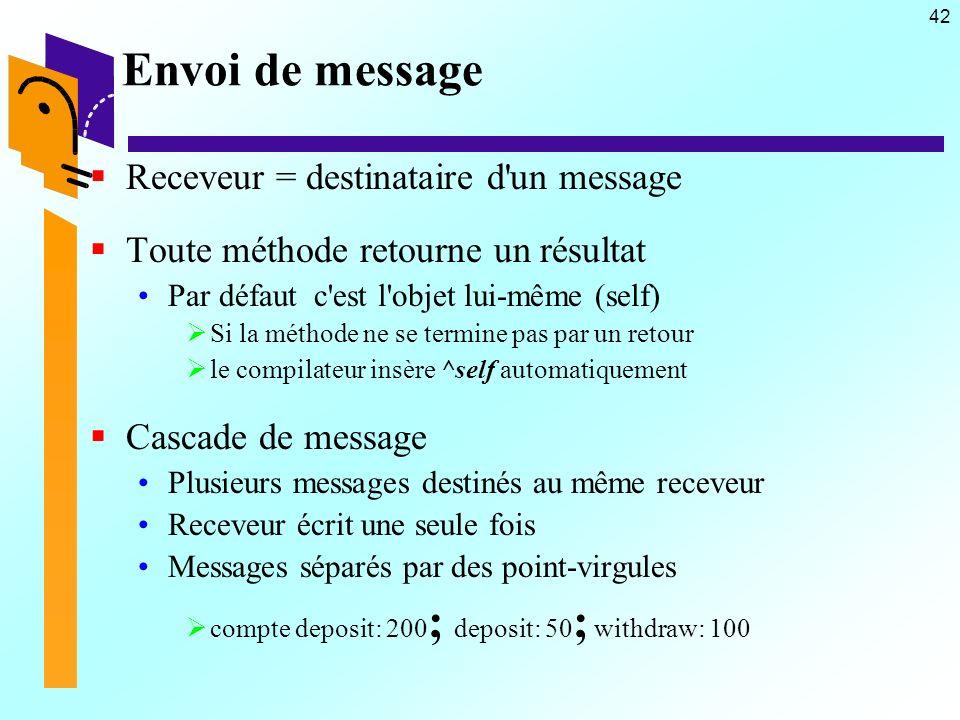 42 Envoi de message Receveur = destinataire d'un message Toute méthode retourne un résultat Par défaut c'est l'objet lui-même (self) Si la méthode ne