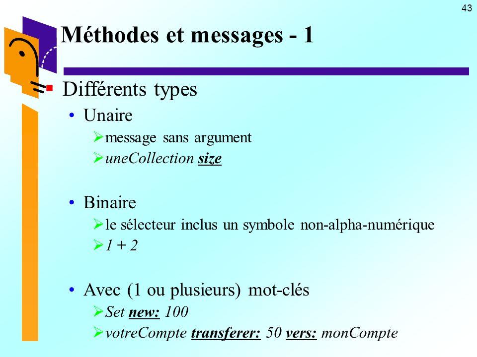 43 Méthodes et messages - 1 Différents types Unaire message sans argument uneCollection size Binaire le sélecteur inclus un symbole non-alpha-numérique 1 + 2 Avec (1 ou plusieurs) mot-clés Set new: 100 votreCompte transferer: 50 vers: monCompte