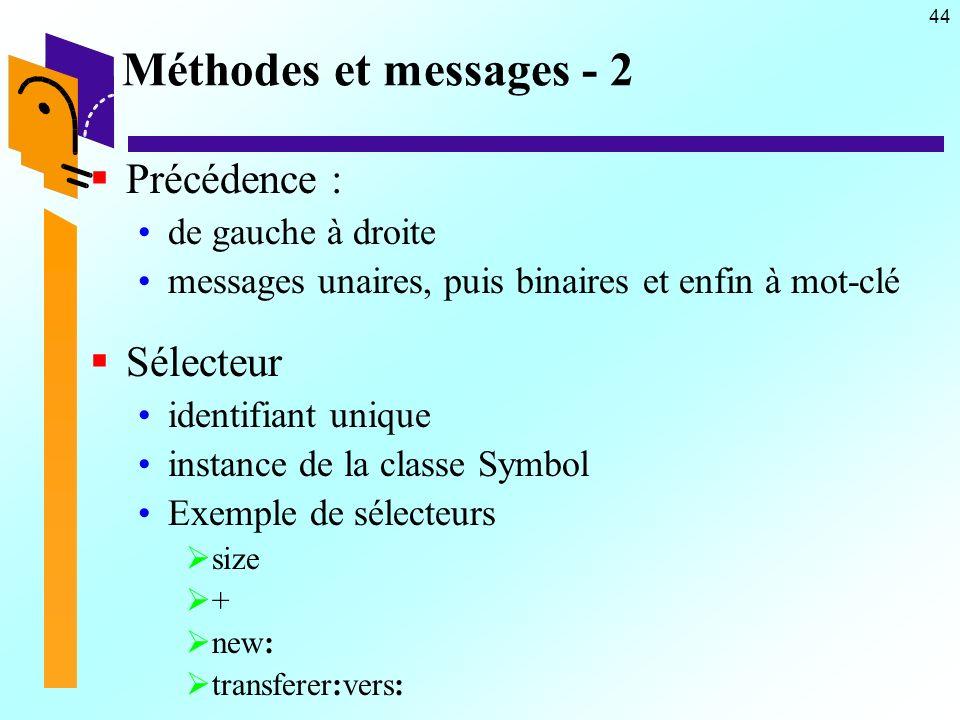 44 Méthodes et messages - 2 Précédence : de gauche à droite messages unaires, puis binaires et enfin à mot-clé Sélecteur identifiant unique instance de la classe Symbol Exemple de sélecteurs size + new: transferer:vers:
