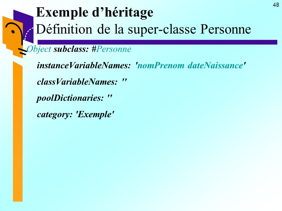 48 Exemple dhéritage Définition de la super-classe Personne Object subclass: #Personne instanceVariableNames: nomPrenom dateNaissance classVariableNames: poolDictionaries: category: Exemple