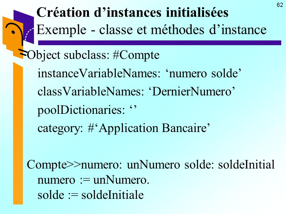 62 Création dinstances initialisées Exemple - classe et méthodes dinstance Object subclass: #Compte instanceVariableNames: numero solde classVariableNames: DernierNumero poolDictionaries: category: #Application Bancaire Compte>>numero: unNumero solde: soldeInitial numero := unNumero.