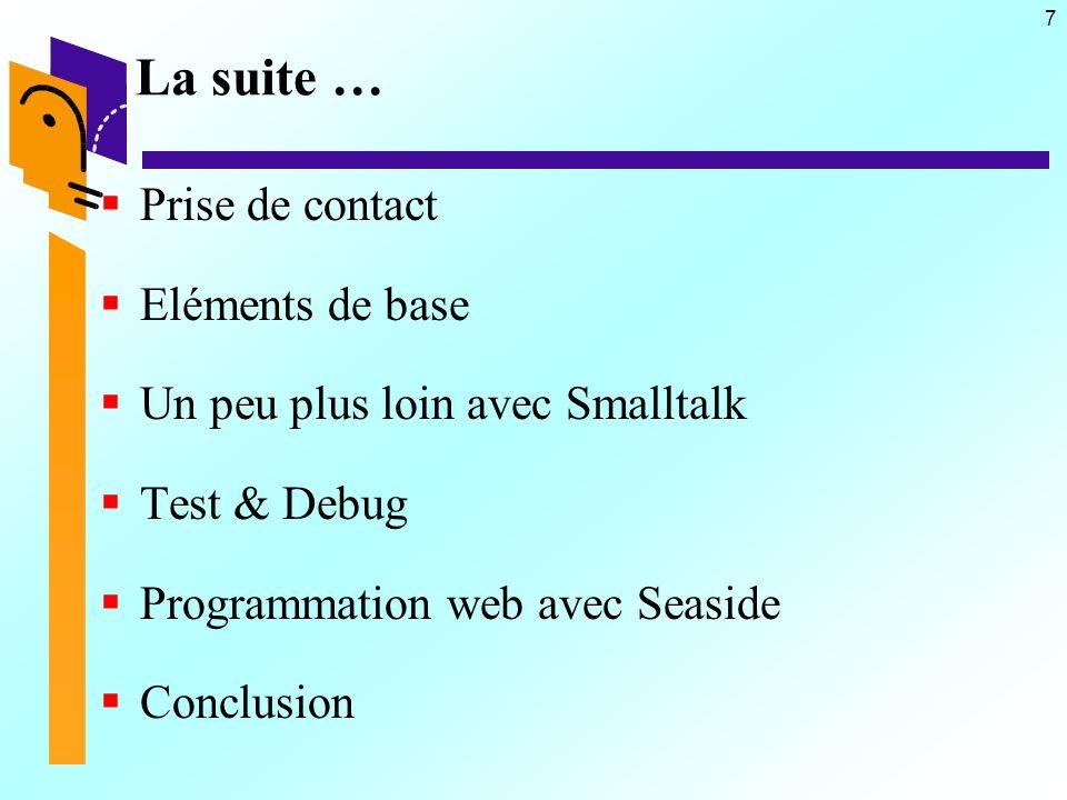 7 La suite … Prise de contact Eléments de base Un peu plus loin avec Smalltalk Test & Debug Programmation web avec Seaside Conclusion